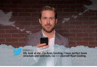 Ryan Gosling, Fave, and Mean: adtak  Oh, look at me...I'm Ryan Gosling, I have perfect bone  structure and kind eyes. Go yourself Ryan Gosling.  KIMMEL this is my fave mean tweet of all time https://t.co/FMUiRoe3c5