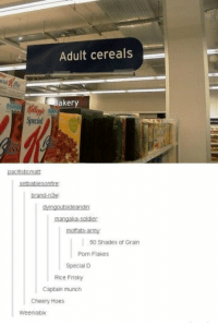 Hoes, Puns, and Tumblr: Adult cereals  aker  Specia  pacfisticmat  brand-n3  mangaka-soldier  moffats-arTY  50 Shades of Grain  Pon Flakes  Special  Rice Frisky  Captain munch  Cheery Hoes  Weeniabix The cereal puns.