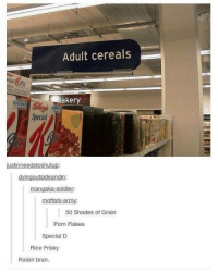 friskies: Adult cereals  akery  iustinneedstoshutup:  dying outsideandin:  mangaka-soldier.  moffats-army:  50 Shades of Grain  Porn Flakes  Special D  Rice Frisky  Raisin bran