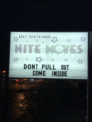"Club, Taxes, and Best: Adult Entertainment  NITE MOVES  CABARE  T  DONT PULL OUT  COME INSIDE Remember the strip club that got away with out paying taxes because ""it's an art form"" Steven Colbert did a Segment on it. They have the best signs."
