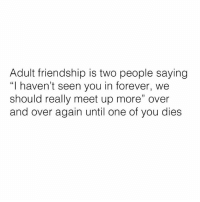 "True 😂😂😂  (via See More): Adult friendship is two people saying  ""I haven't seen you in forever, we  should really meet up more"" over  and over again until one of you dies True 😂😂😂  (via See More)"