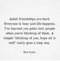 "Via:@inkwithblood: Adult friendships are hard.  Everyone is busy and life happens.  I've learned you gotta text people  when you're thinking of them. A  simple ""thinking of you, hope all is  well"" really goes a long way.  Rob Lowe Via:@inkwithblood"