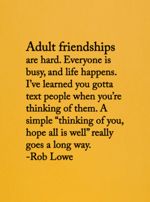 "Life, Memes, and Text: Adult friendships  are hard. Everyone is  busy, and life happens.  I've learned you gotta  text people when you're  thinking of them. A  simple ""thinking of you,  hope all is well"" really  goes a long way.  -Rob Lowe <3"