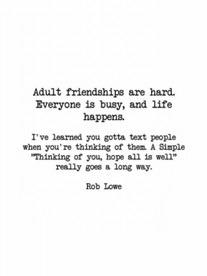 "A simple  message really does go a long way.: Adult friendships are hard.  Everyone is busy, and life  happens  I' ve learned you gotta text people  when you're thinking of them. A Simple  ""Thinking of you, hope all is well""  really goes a long way.  Rob Lowe A simple  message really does go a long way."
