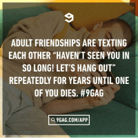 """I'm free 3 months later"" ""Oh I think I'm gonna have a rough time then, maybe 3 years later?"": ADULT FRIENDSHIPS ARE TEXTING  EACH OTHER ""HAVEN'T SEEN YOU IN  SO LONG! LET'S HANG OUT""  REPEATEDLY FOR YEARS UNTIL ONE  OF YOU DIES. #9GAG  Q 9GAG.COM/APP ""I'm free 3 months later"" ""Oh I think I'm gonna have a rough time then, maybe 3 years later?"""