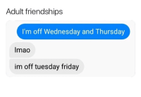 Friday, Wednesday, and Humans of Tumblr: Adult friendships  I'm off Wednesday and Thursday  Imao  im off tuesday friday SML.
