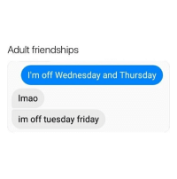 Friday, Memes, and Wednesday: Adult friendships  I'm off Wednesday and Thursday  Imao  im off tuesday friday