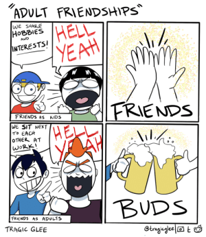 Adult Friendships [OC]: ADULT FRIENDSHIPS  WE SHARE  НОВBIES  HELL  YEAH  AND  INTERESTSI  FRIENDS  FRIENDS AS  KIDS  WE SIT NEXT  TO EACH  OTHER AT  WORK!  lilihi.  lil./:  BUDS  FRIENDS AS ADULTS  TRAGIC GLEE  Otragieglee|® t Ó Adult Friendships [OC]
