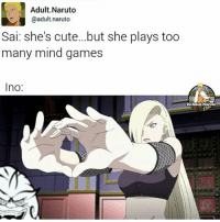 Cute, Memes, and Naruto: Adult Naruto  @adult naruto  Sai: she's cute... but she plays too  many mind games  Ino:  IGS Adult Naruto 😂😂😂 Cred: @adult.naruto