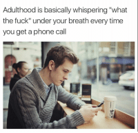 """Phone, Fuck, and Time: Adulthood is basically whispering """"what  the fuck"""" under your breath every time  you get a phone cal"""