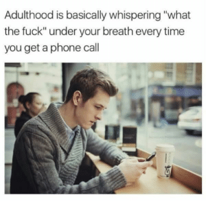 "Phone, Fuck, and Time: Adulthood is basically whispering ""what  the fuck"" under your breath every time  you get a phone call Ring ring"