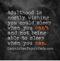 Dank, 🤖, and Adulthood: Adulthood is  mostly wishing  you could sleep  when you  can't  and not being  able to sleep  when you  can  Sammiches PsychMeds.com This (like right now).