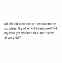 goodtimes 🙌🏻 (Rp from @coffeeintheshower 👈🏻❤): adulthood is so fun bc there's so many  surprises. like when will I sleep next? will  my card get declined this time? is this  all worth it?? goodtimes 🙌🏻 (Rp from @coffeeintheshower 👈🏻❤)