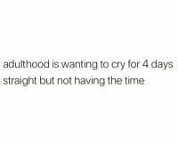 Time, Cry, and The Time: adulthood is wanting to cry for 4 days  straight but not having the time Adulthood.. 😩😑 https://t.co/fLsJN9wCGg
