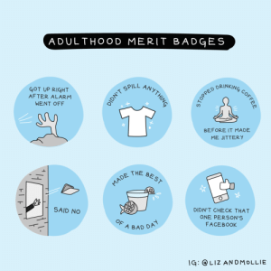 Bad, Alarm, and Been: ADULTHOOD MERIT BADGES  PILL AN  GOT UP RIGHT  AFTER ALARM  WENT OFF  ED DRINK  BEFORE IT MADE  ME JITTERY  THE BE S  SAID NO  DIDN'T CHECK THAT  ONE PERSON'S  FACEBOOkK  A BAD DP  G: LIZ ANDMOLLIE [OC] Its been years and Im still trying for #1