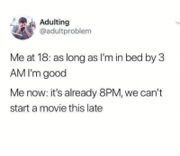Follow me on Instagram: @nathanielknows: Adulting  @adultproblem  Me at 18: as long as I'm in bed by 3  AM I'm good  Me now: it's already 8PM, we can't  start a movie this late Follow me on Instagram: @nathanielknows