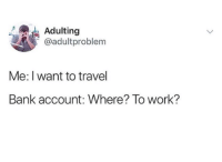 Memes, Work, and Bank: Adulting  @adultproblem  Me: I want to travel  Bank account: Where? To work?