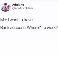 Advice, Life, and Work: Adulting  @adultproblem  Me: I want to travel  Bank account: Where? To work? Home to work to back home again. Having some issues with your work-life balance? Get advice from our new book, link in bio or betches.co-whh @adultproblem
