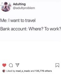 Adulting: Adulting  @adultproblem  Me: I want to travel  Bank account: Where? To work?  Liked by mad_e_madz and 135,776 others