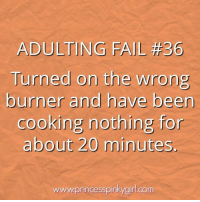 Happened...twice. https://princesspinkygirl.com: ADULTING FAIL #36  Turned on the wrong  burner and have been  cooking nothing for  about 20 minutes  wwwprincesspinkygirl.com Happened...twice. https://princesspinkygirl.com