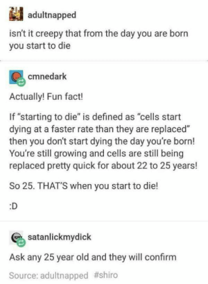 """Fun fact checks out!!!: adultnapped  isn't it creepy that from the day you are born  you start to die  cmnedark  Actually! Fun fact!  If """"starting to die"""" is defined as """"cells start  dying at a faster rate than they are replaced""""  then you don't start dying the day you're born!  You're still growing and cells are still being  replaced pretty quick for about 22 to 25 years!  So 25. THAT'S when you start to die!  :D  satanlickmydick  Ask any 25 year old and they will confirm  Source: adultnapped Fun fact checks out!!!"""