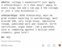 College, Lazy, and Work: adults  College 2 expensive? just apply  4 scholarships it's that easy! apply to  every singl one and u can pay 4 the college,  ur just a lazy millennial  scholarships: $500 Scholarship, must be  grad student majoring in neurobiology, must  provide SSN, very large essay, impressive  resume, published work and research, birth  certificate  organ donor  ran a marathon  also ur competing against 2 million other  students, good luck!  me why  Source: dark-astrology  98,552 notes
