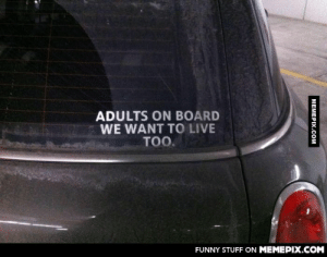 struck my mind when I saw thisomg-humor.tumblr.com: ADULTS ON BOARD  WE WANT TO LIVE  TOO.  FUNNY STUFF ON MEMEPIX.COM  MEMEPIX.COM struck my mind when I saw thisomg-humor.tumblr.com