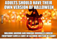 Take away Valentine's Day and add adult Halloween. Who's with me??  **Psychotic**: ADULTS SHOULD HAVE THEIR  OWN VERSION  OF HALLOWEEN  WALKING AROUNDANDRINGING DOORBELLS WHERE  EVERYBODY GIVESA SHOT OFALCOHOLINSTEADOFCANDY Take away Valentine's Day and add adult Halloween. Who's with me??  **Psychotic**