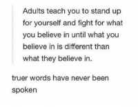 True, Never, and Fight: Adults teach you to stand up  for yourself and fight for what  you believe in until what you  believe in is different than  what they believe in.  truer words have never been  spoken Very true https://t.co/N3vgIUK0cs