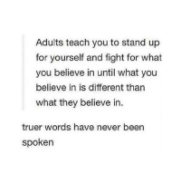 Humans of Tumblr, Never, and Fight: Adults teach you to stand up  for yourself and fight for what  you believe in until what you  believe in is different than  what they believe in  truer words have never been  spoken