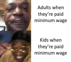 Lol: Adults when  they're paid  minimum wage  Kids when  they're paid  minimum wage Lol