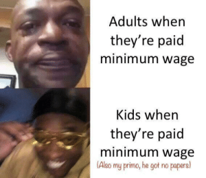 It's good! $7.25 an hour!: Adults when  they're paid  minimum wage  Kids when  they're paid  minimum wage  (Also  my primo, he got no papers) It's good! $7.25 an hour!