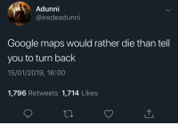 It will recalculate routes till the bitter end: Adunni  iredeadunni  Google maps would rather die than tell  you to turn back  15/01/2019, 16:00  1,796 Retweets 1,714 Likes It will recalculate routes till the bitter end