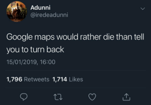 It will recalculate routes till the bitter end by KingPZe MORE MEMES: Adunni  iredeadunni  Google maps would rather die than tell  you to turn back  15/01/2019, 16:00  1,796 Retweets 1,714 Likes It will recalculate routes till the bitter end by KingPZe MORE MEMES