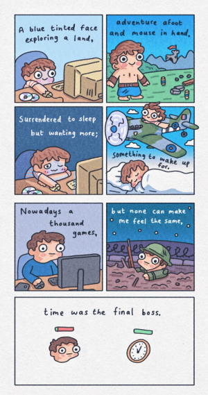 Final Boss, Nostalgia, and Blue: adventure afoot  A blue tinted face  exploring a land,  and mouse in hand.  Surrendered to sleep  but wanting more;  something to wake up  for.  but none  can make  Nowadays a  me feel the same,  thousand  games,  Bee  t ime was the final boss. Gaming nostalgia