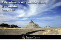 Adventure Is: Adventure is not outside man;  it is within  George Eliot  Brainy  Quote