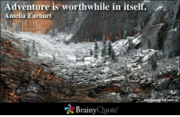 Adventure Is: Adventure is worthwhile in itself.  Amelia Earhart  Brainy  Quote