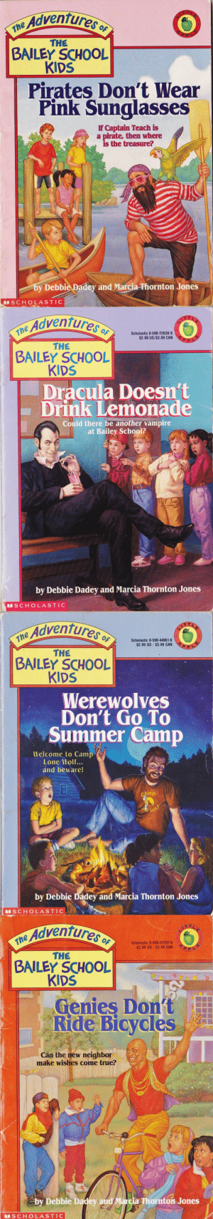 Children, Life, and School: Adventures o  ne  THE  BAILEY SCHOOL  KIDS  Pirates Don't Wear  Pink Sunglasses  If Captain Teach is  a pirate, then where  is the treasure?  by Debbie Padey and Marcia-Phornton Jones  SCHOLASTIC   Adventures  the Advent  Scholastic 0-590-22638-X  $2.99 US/$3.99 CAN  THE  BAILEY SCHOOL  KIDS  Dracula Doesn't  Drink Lemonade  Could there be another vampire  at Bailey School?  by Debbie Dadey and Marcia Thornton Jones  S CHOLASTIC   Adventures o  $2.99 US $3.99 CAN  THE  BAILEY SCHOOL  KIDS  Werewolves  Don't Go To  Summer Camp  Welcome to Camp  Lone Wolf...  and beware!  by Debbie Dadey and Marcia Thornton Jones  S CHOLASTIC   e Adventures  Scholastic 0-590-47297-6  $2.99 US $3.99 CAN  THE  BAILEY SCHOOL  KIDS  Genies Dont  Ride Bicycles  Cán the new neighbor  make wishes come true?  by Debbie Dadey and Marcia Thornton Jones  SCHOLASTIC milovelylife531: marzipanandminutiae:  cursed-mike-vining:  minestuck:  alternate title: young children gawk at flaming homosexuals   Another alternate title: the bailey school kids need to mind their own damn business  the covers with women are equally gay so basically having these obnoxious kids pry into your personal life is mlm/wlw solidarity   I know I've never read these, but I feel like I know these stories?