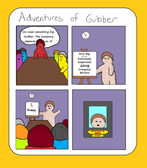 Books, Comics, and Company: Adventures of Gubber  We need something big,  Gubber. The company  on it!  depends  Very Big  and also  Extremely  Important  2019  Company  Review  Shidded.  EMPLOYEE OF THE  MONTH  GUBBER Just a really, really terrible comic. Comic of the Day #2 in the books! [OC]