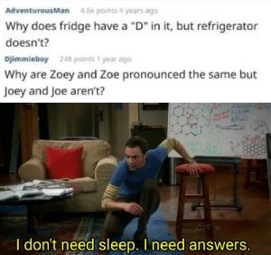 "Need Sleep: AdventurousMan  4.6k points 4 years ago  Why does fridge have a ""D"" in it, but refrigerator  doesn't?  Djimmieboy  248 points 1 year ago  Why are Zoey and Zoe pronounced the same but  Joey and Joe aren't?  CTV  I don't need sleep. I need answers."