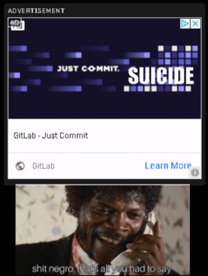 Reddit, Shit, and All: ADVERTISEMENT  AD  TSUICIDE  JUST COMMIT.  GitLab- Just Commit  GitLab  Learn More  0  shit negro, thais all yoy had to sa I'll take your entire stock!