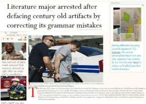 Empire, Fall, and Police: Advertisement  Literature major arrested after  defacing century old artifacts by  correcting its grammar mistakes  3  hntetn  sal4sale  Wednesday, July 17, 2019  7,616 726  Having difficulties keeping  yourself organized? Try  Suitcase, the newest  subscription based web and  note organizer run entirely  by A.I. Use the code Mess to  recieve 10% off of your first  month of service.  ted  Sole surviver of plane  crash annoyed that  rescuers showed up  right after he resor-  ted to cannibalism.  Liberal Arts major and USC alumni Louis Cowell being detained outside of the exhibition hall in which he de  faced a etched stone believed to predate the fall of the Roman Empire.  T  his afternoon, SC alumni and Literature major Louis Conrell was arrested after bringing a red pen into a private exhibition of a etched Roman artifact thought to  predate the fall of the empire by at least a decade. The etchings were said to be personal accounts of Romulas, the last emperor of Rome. Howerer, Louis noticed  before the exhibition that the emperor had in fact made a few gTamatical errors nuch as run on sentances, passive voice and never once used the Osford Comma. At  3:00, Louis entered the exhibition posing asa history professor from his former university. Security grew suspicous when they observed Louis holding a red pen  behind his back and mumbling to himself about ending a sentance with a presposition among other redundancies. Security notified local police of the rurpicous  activity and searched him.  FMTS HATE her.find Spent too much time making this OC piece