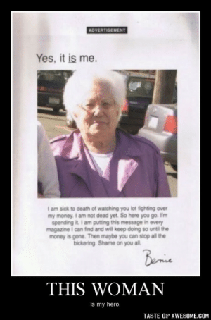 This womanhttp://omg-humor.tumblr.com: ADVERTISEMENT  Yes, it is me.  I am sick to death of watching you lot fighting over  my money. I am not dead yet. So here you go. I'm  spending it. I am putting this message in every  magazine i can find and will keep doing so until the  money is gone. Then maybe you can stop all the  bickering. Shame on you all.  Benie  THIS WOMAN  Is my hero.  TASTE OF AWESOME.COM This womanhttp://omg-humor.tumblr.com