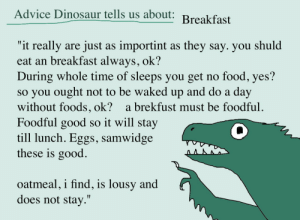"Advice, Dinosaur, and Food: Advice Dinosaur tells us about  ""it really are just as importint as they say. you shuld  eat an breakfast always, ok?  During whole time of sleeps you get no food, yes?  so you ought not to be waked up and do a day  without foods, ok? a brekfust must be foodful  Foodful good so it will stay  till lunch. Eggs, samwidge  these is good  oatmeal, i find, is lousy and  does not stay."" shittydinosaurdrawings:  magiclamd:  shittydinosaurdrawings:   goood afternoon folks did you put sufficient nutrients in your face hole this morning? if not you'd better start doing that, ok?   Unless it's a bowl as big as my head, porridge doesn't keep me full either. I thought there was something weird about me. Thank you dinosaur!  I have heard the same thing from other people also! Oats is just not foodful enough!   nuta-zielona replied:  i'm gonna make a cross stitch or something with an ""a brekfust must be foodful."" quote oh my! Hooray! (i feel i ought to tag @shitpostsampler just in case they want to make a pattern of it. no obligation to though.)"