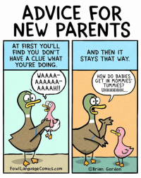Memes, Baby Shower, and 🤖: ADVICE FOR  NEW PARENTS  AT FIRST YOU'LL  AND THEN IT  FIND YOU DON'T  HAVE A CLUE WHAT  STAYS THAT WAY.  YOU'RE DOING.  HOW DO BABIES  GET IN MOMMIES  TUMMIES?  AAAAH!!  OBrian Gordon  Fowl Language Comics.com If you think you've got this parenting thing figured out, your kids have a surprise for you. Bonus Panel: goo.gl/wJ9wHK Get a signed print for the next baby shower! goo.gl/BhMQ6S