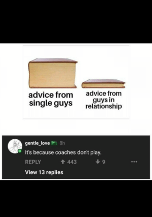 Advice, Love, and Single: advice from  guys in  relationship  advice from  single guys  gentle_love 8h  It's because coaches don't play.  443  REPLY  View 13 replies They once played.