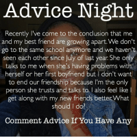 Advice Night  cently I've come to the conclusion that me  and my best friend are growing apart. We don't  go to the same school anymore and we haven't  seen each other since July last year She only  talks to me when she's having problems with  herself or her first boyfriend but l don't want  to end our friendship because l'm only  person she trusts and talks to, I also feel like I  get along with my new friends betterWhat  should do?  Comment Advice If You Have Any Comment Advice For @muvaanaturee‼️ - My Advice : do you try to talk to her? Text her first ? If not then there's no effort on either side.. you can be friends still but I don't think y'all are bestfriends... that's the friend you'd choose over anyone