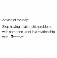 Advice, Funny, and Memes: Advice of the day:  Stop having relationship problems  with someone u not in a relationship  with. Aesacasm ony SarcasmOnly