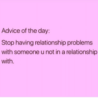 Advice, Girl, and Girl Memes: Advice of the day:  Stop having relationship problems  with someone u not in a relationship  with Words of wisdom from my girl @singlewomanprobs