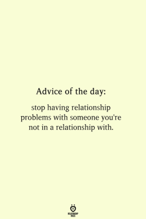 Problems With: Advice of the day  stop having relationship  problems with someone you're  not in a relationship with.  RELATIONSHIP  ES